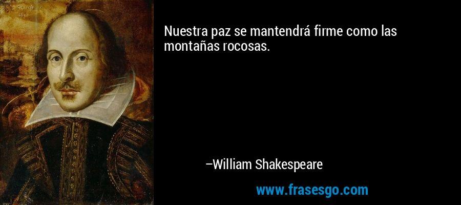 Nuestra paz se mantendrá firme como las montañas rocosas. – William Shakespeare