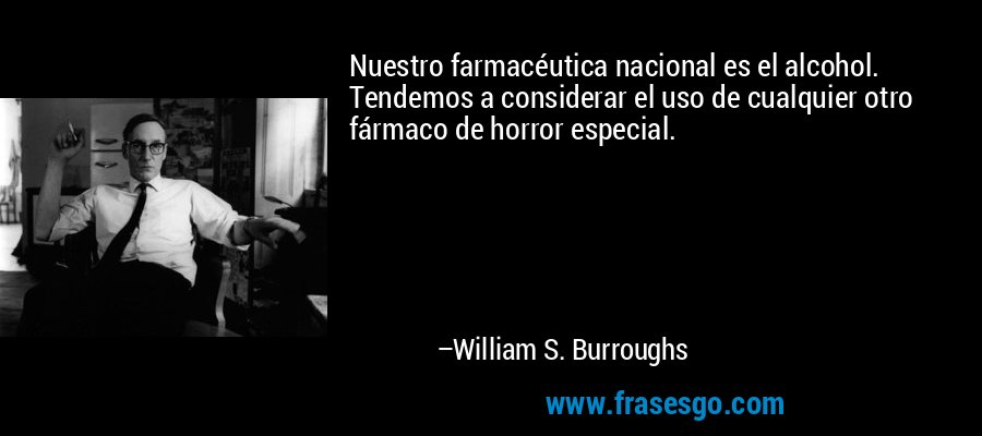 Nuestro farmacéutica nacional es el alcohol. Tendemos a considerar el uso de cualquier otro fármaco de horror especial. – William S. Burroughs