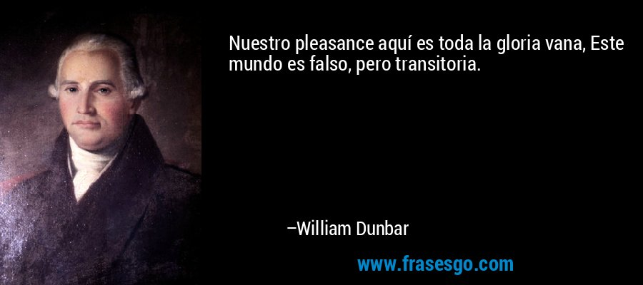 Nuestro pleasance aquí es toda la gloria vana, Este mundo es falso, pero transitoria. – William Dunbar