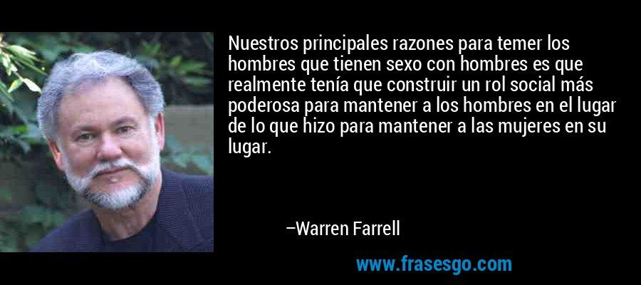 Nuestros principales razones para temer los hombres que tienen sexo con hombres es que realmente tenía que construir un rol social más poderosa para mantener a los hombres en el lugar de lo que hizo para mantener a las mujeres en su lugar. – Warren Farrell