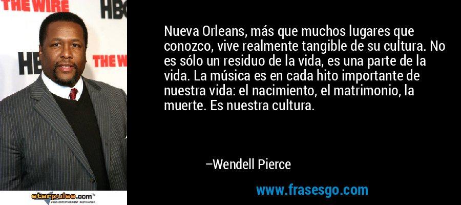 Nueva Orleans, más que muchos lugares que conozco, vive realmente tangible de su cultura. No es sólo un residuo de la vida, es una parte de la vida. La música es en cada hito importante de nuestra vida: el nacimiento, el matrimonio, la muerte. Es nuestra cultura. – Wendell Pierce
