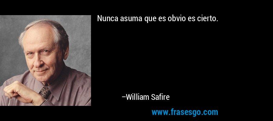 Nunca asuma que es obvio es cierto. – William Safire