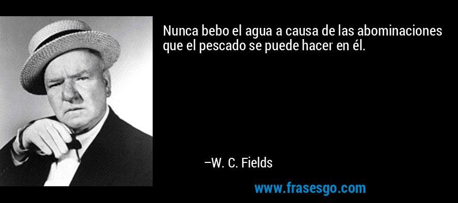 Nunca bebo el agua a causa de las abominaciones que el pescado se puede hacer en él. – W. C. Fields