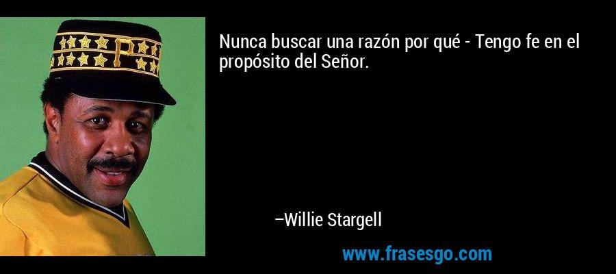 Nunca buscar una razón por qué - Tengo fe en el propósito del Señor. – Willie Stargell