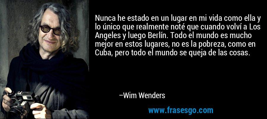 Nunca he estado en un lugar en mi vida como ella y lo único que realmente noté que cuando volví a Los Angeles y luego Berlín. Todo el mundo es mucho mejor en estos lugares, no es la pobreza, como en Cuba, pero todo el mundo se queja de las cosas. – Wim Wenders