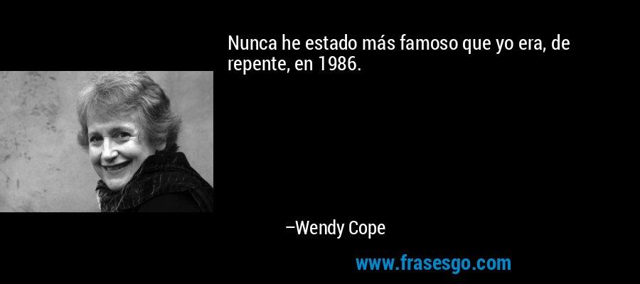 Nunca he estado más famoso que yo era, de repente, en 1986. – Wendy Cope