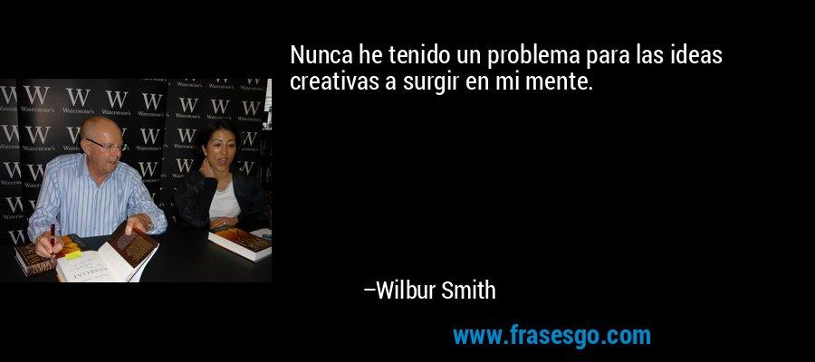 Nunca he tenido un problema para las ideas creativas a surgir en mi mente. – Wilbur Smith