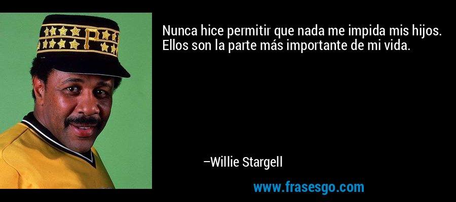 Nunca hice permitir que nada me impida mis hijos. Ellos son la parte más importante de mi vida. – Willie Stargell