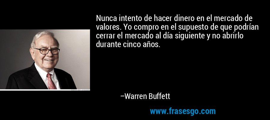 Nunca intento de hacer dinero en el mercado de valores. Yo compro en el supuesto de que podrían cerrar el mercado al día siguiente y no abrirlo durante cinco años. – Warren Buffett