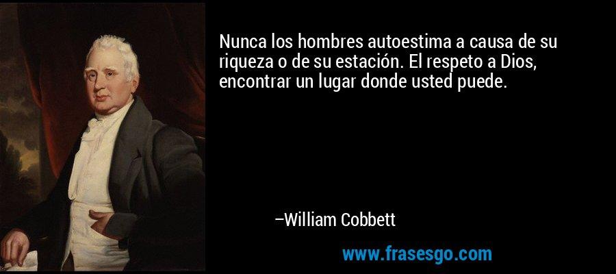 Nunca los hombres autoestima a causa de su riqueza o de su estación. El respeto a Dios, encontrar un lugar donde usted puede. – William Cobbett