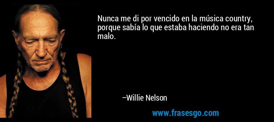 Nunca me di por vencido en la música country, porque sabía lo que estaba haciendo no era tan malo. – Willie Nelson