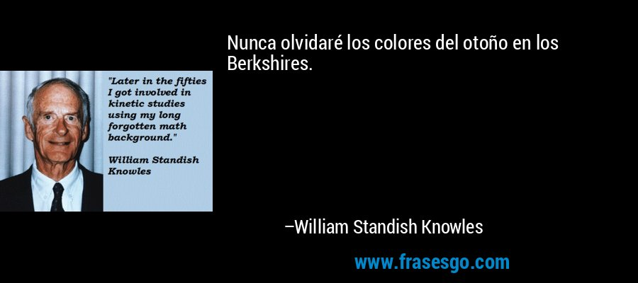 Nunca olvidaré los colores del otoño en los Berkshires. – William Standish Knowles
