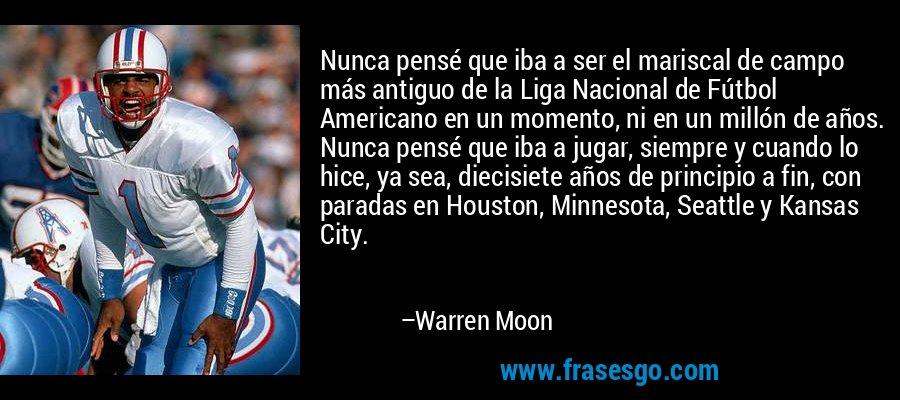 Nunca pensé que iba a ser el mariscal de campo más antiguo de la Liga Nacional de Fútbol Americano en un momento, ni en un millón de años. Nunca pensé que iba a jugar, siempre y cuando lo hice, ya sea, diecisiete años de principio a fin, con paradas en Houston, Minnesota, Seattle y Kansas City. – Warren Moon
