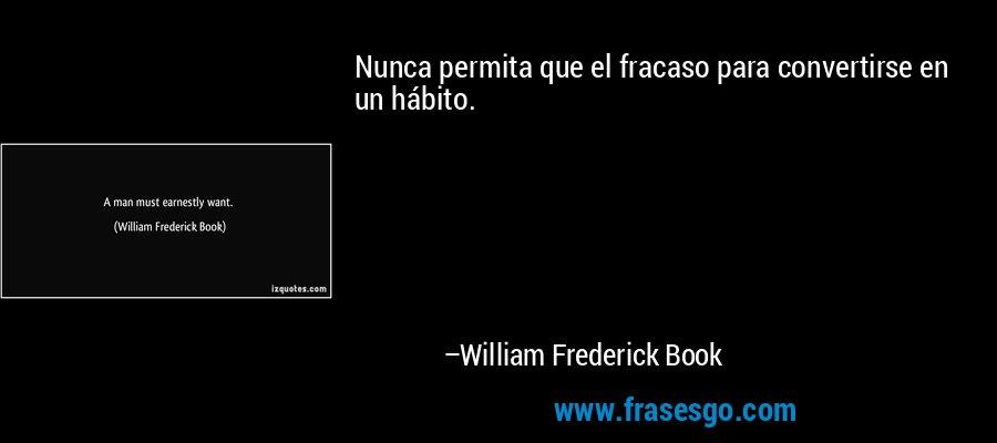 Nunca permita que el fracaso para convertirse en un hábito. – William Frederick Book