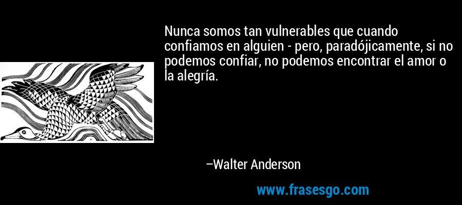 Nunca somos tan vulnerables que cuando confiamos en alguien - pero, paradójicamente, si no podemos confiar, no podemos encontrar el amor o la alegría. – Walter Anderson