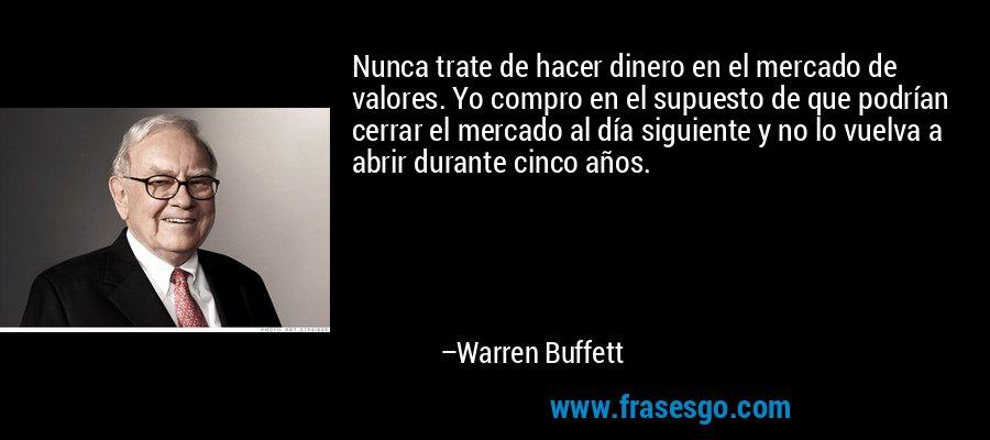 Nunca trate de hacer dinero en el mercado de valores. Yo compro en el supuesto de que podrían cerrar el mercado al día siguiente y no lo vuelva a abrir durante cinco años. – Warren Buffett