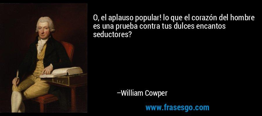 O, el aplauso popular! lo que el corazón del hombre es una prueba contra tus dulces encantos seductores? – William Cowper
