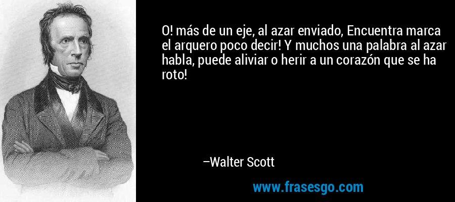 O! más de un eje, al azar enviado, Encuentra marca el arquero poco decir! Y muchos una palabra al azar habla, puede aliviar o herir a un corazón que se ha roto! – Walter Scott