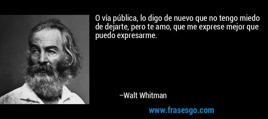 O vía pública, lo digo de nuevo que no tengo miedo de dejarte, pero te amo, que me exprese mejor que puedo expresarme. – Walt Whitman