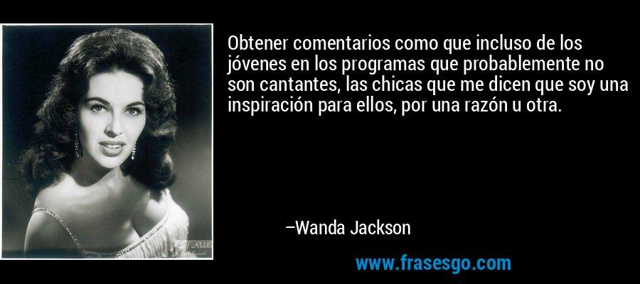 Obtener comentarios como que incluso de los jóvenes en los programas que probablemente no son cantantes, las chicas que me dicen que soy una inspiración para ellos, por una razón u otra. – Wanda Jackson