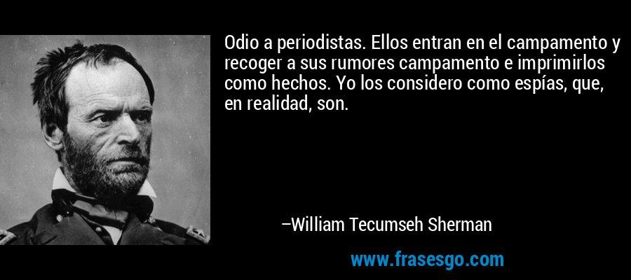 Odio a periodistas. Ellos entran en el campamento y recoger a sus rumores campamento e imprimirlos como hechos. Yo los considero como espías, que, en realidad, son. – William Tecumseh Sherman
