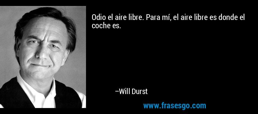 Odio el aire libre. Para mí, el aire libre es donde el coche es. – Will Durst