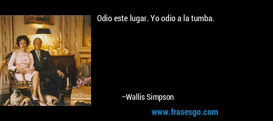 Odio este lugar. Yo odio a la tumba. – Wallis Simpson