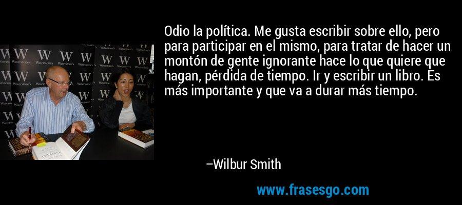 Odio la política. Me gusta escribir sobre ello, pero para participar en el mismo, para tratar de hacer un montón de gente ignorante hace lo que quiere que hagan, pérdida de tiempo. Ir y escribir un libro. Es más importante y que va a durar más tiempo. – Wilbur Smith