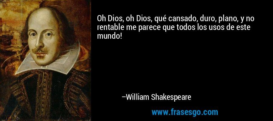 Oh Dios, oh Dios, qué cansado, duro, plano, y no rentable me parece que todos los usos de este mundo! – William Shakespeare