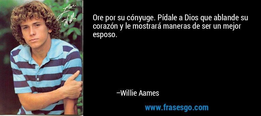 Ore por su cónyuge. Pídale a Dios que ablande su corazón y le mostrará maneras de ser un mejor esposo. – Willie Aames