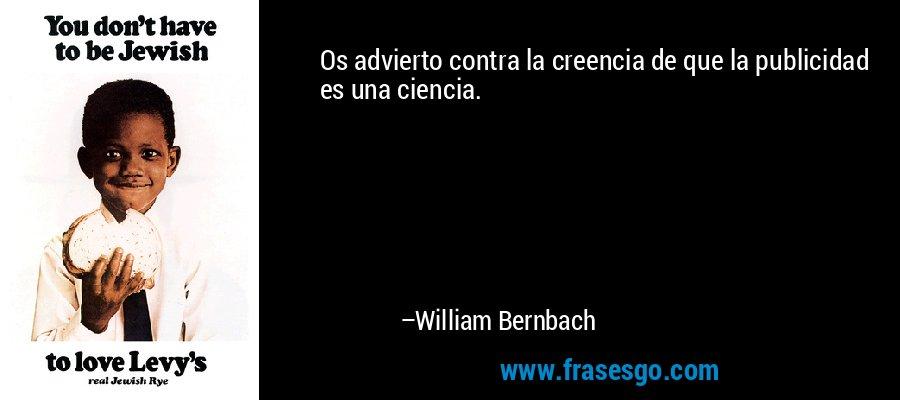 Os advierto contra la creencia de que la publicidad es una ciencia. – William Bernbach