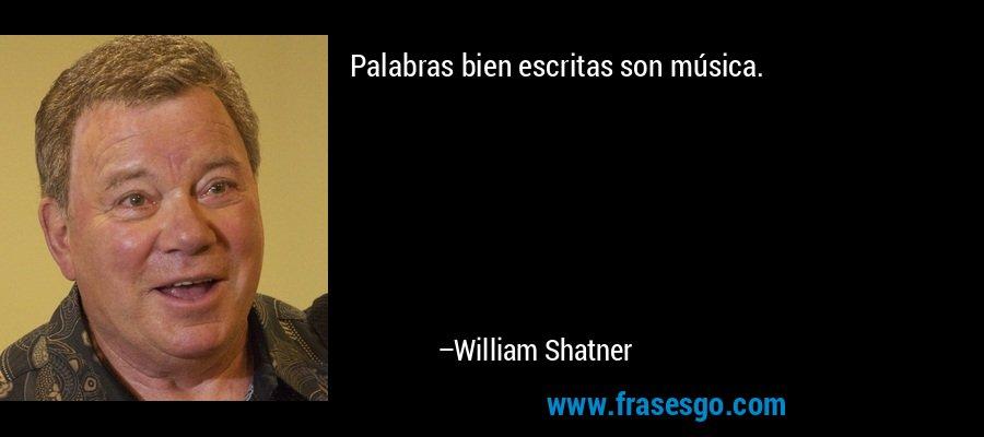 Palabras bien escritas son música. – William Shatner