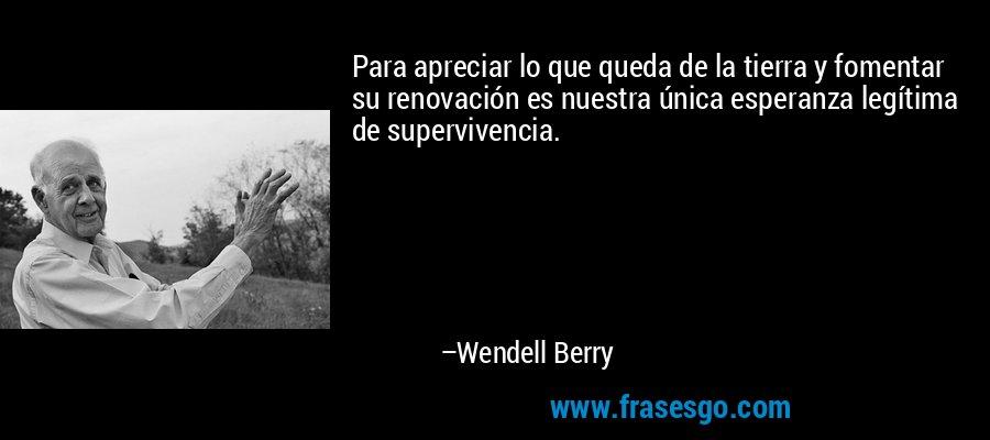 Para apreciar lo que queda de la tierra y fomentar su renovación es nuestra única esperanza legítima de supervivencia. – Wendell Berry