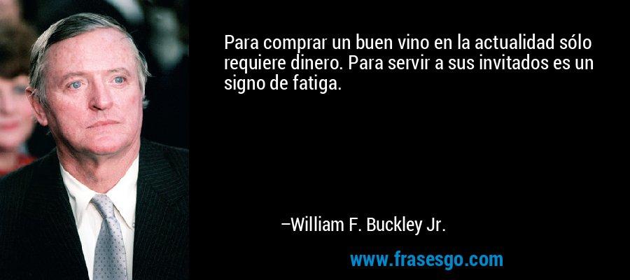 Para comprar un buen vino en la actualidad sólo requiere dinero. Para servir a sus invitados es un signo de fatiga. – William F. Buckley Jr.