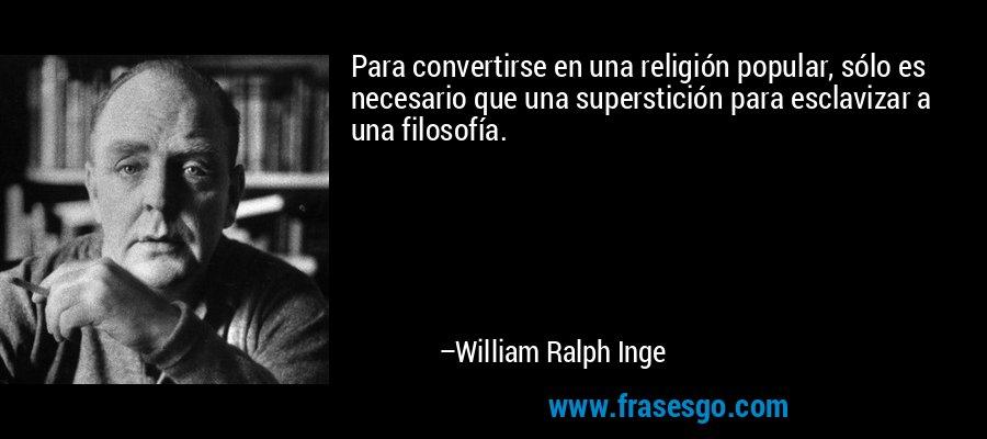 Para convertirse en una religión popular, sólo es necesario que una superstición para esclavizar a una filosofía. – William Ralph Inge