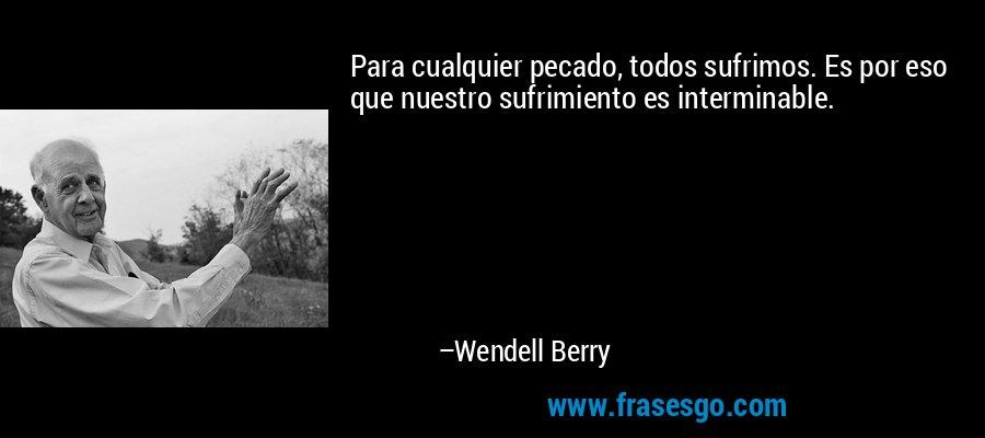 Para cualquier pecado, todos sufrimos. Es por eso que nuestro sufrimiento es interminable. – Wendell Berry