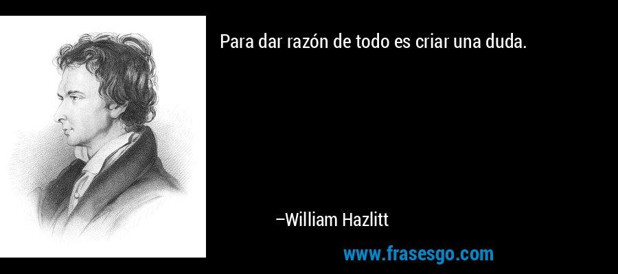 Para dar razón de todo es criar una duda. – William Hazlitt