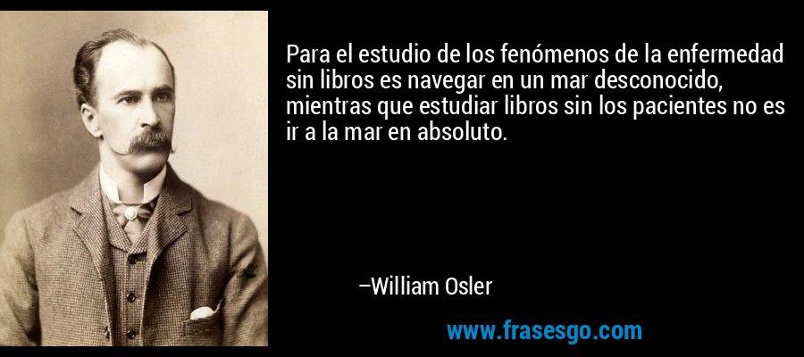 Para el estudio de los fenómenos de la enfermedad sin libros es navegar en un mar desconocido, mientras que estudiar libros sin los pacientes no es ir a la mar en absoluto. – William Osler