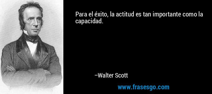 Para el éxito, la actitud es tan importante como la capacidad. – Walter Scott