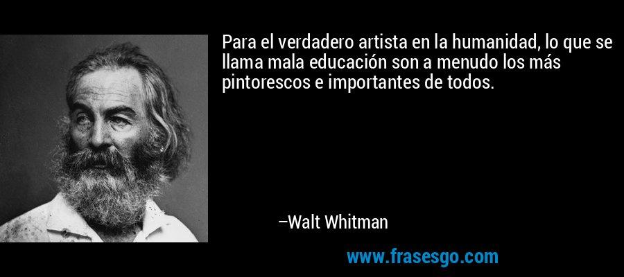 Para el verdadero artista en la humanidad, lo que se llama mala educación son a menudo los más pintorescos e importantes de todos. – Walt Whitman