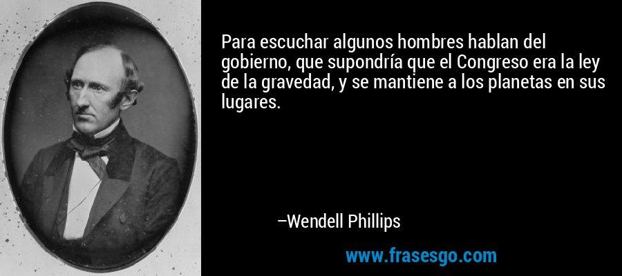 Para escuchar algunos hombres hablan del gobierno, que supondría que el Congreso era la ley de la gravedad, y se mantiene a los planetas en sus lugares. – Wendell Phillips