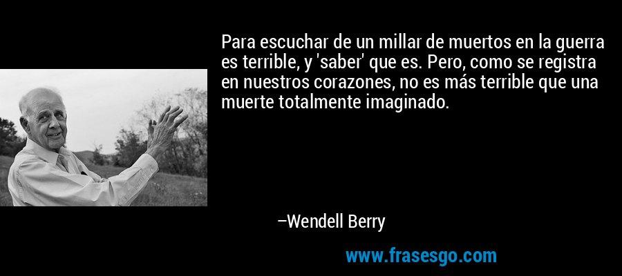 Para escuchar de un millar de muertos en la guerra es terrible, y 'saber' que es. Pero, como se registra en nuestros corazones, no es más terrible que una muerte totalmente imaginado. – Wendell Berry