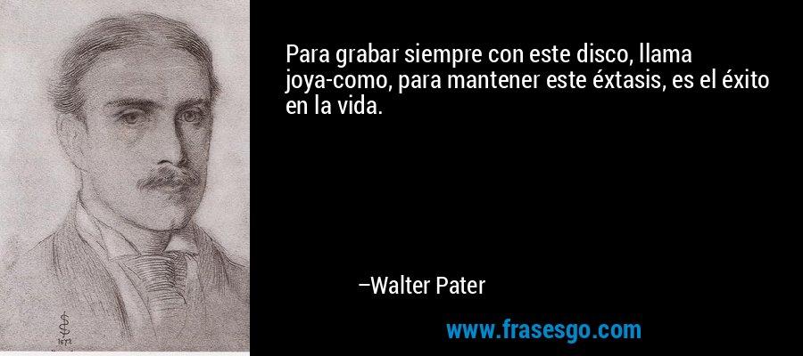 Para grabar siempre con este disco, llama joya-como, para mantener este éxtasis, es el éxito en la vida. – Walter Pater