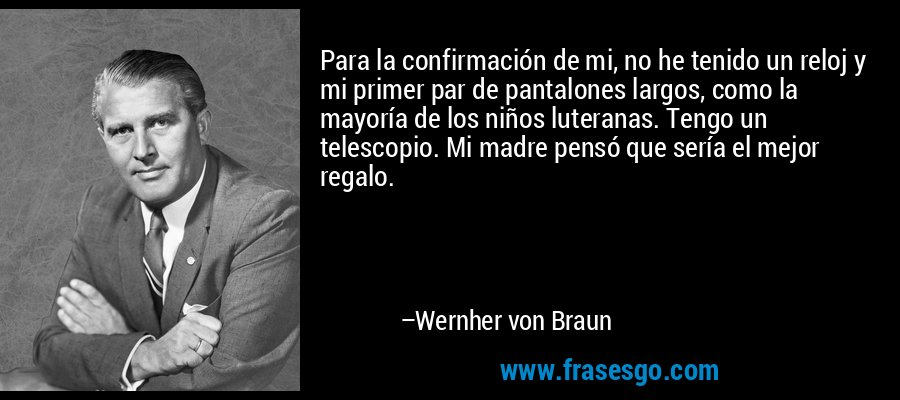 Para la confirmación de mi, no he tenido un reloj y mi primer par de pantalones largos, como la mayoría de los niños luteranas. Tengo un telescopio. Mi madre pensó que sería el mejor regalo. – Wernher von Braun