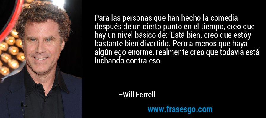 Para las personas que han hecho la comedia después de un cierto punto en el tiempo, creo que hay un nivel básico de: 'Está bien, creo que estoy bastante bien divertido. Pero a menos que haya algún ego enorme, realmente creo que todavía está luchando contra eso. – Will Ferrell