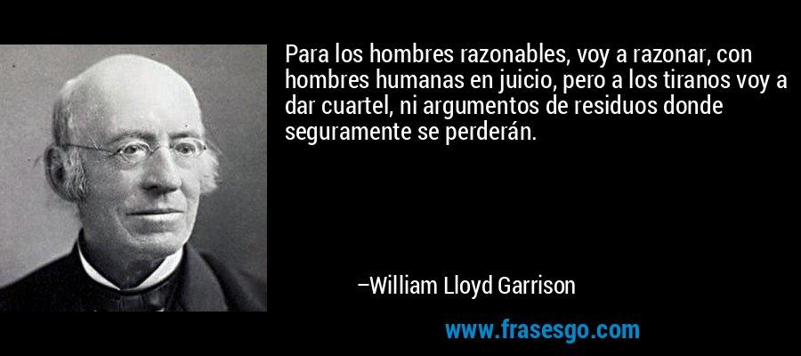 Para los hombres razonables, voy a razonar, con hombres humanas en juicio, pero a los tiranos voy a dar cuartel, ni argumentos de residuos donde seguramente se perderán. – William Lloyd Garrison
