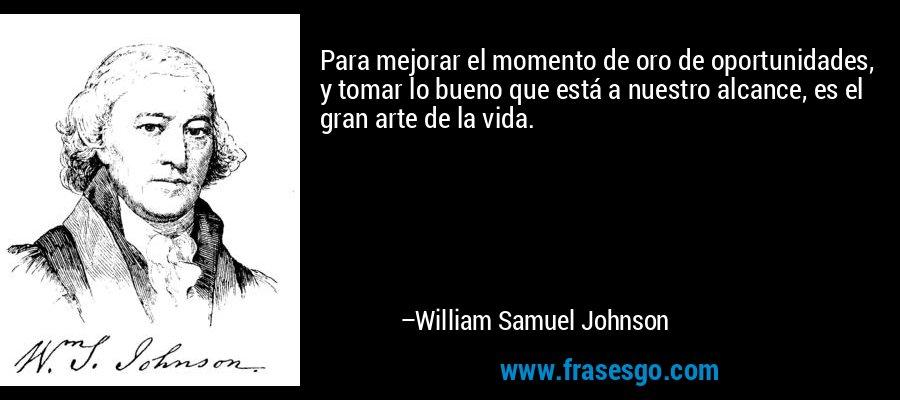 Para mejorar el momento de oro de oportunidades, y tomar lo bueno que está a nuestro alcance, es el gran arte de la vida. – William Samuel Johnson