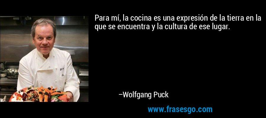 Para mí, la cocina es una expresión de la tierra en la que se encuentra y la cultura de ese lugar. – Wolfgang Puck