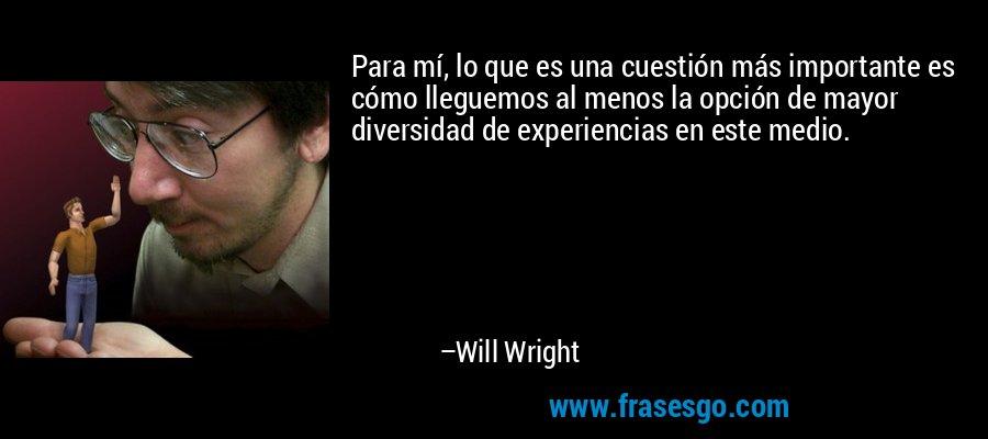 Para mí, lo que es una cuestión más importante es cómo lleguemos al menos la opción de mayor diversidad de experiencias en este medio. – Will Wright