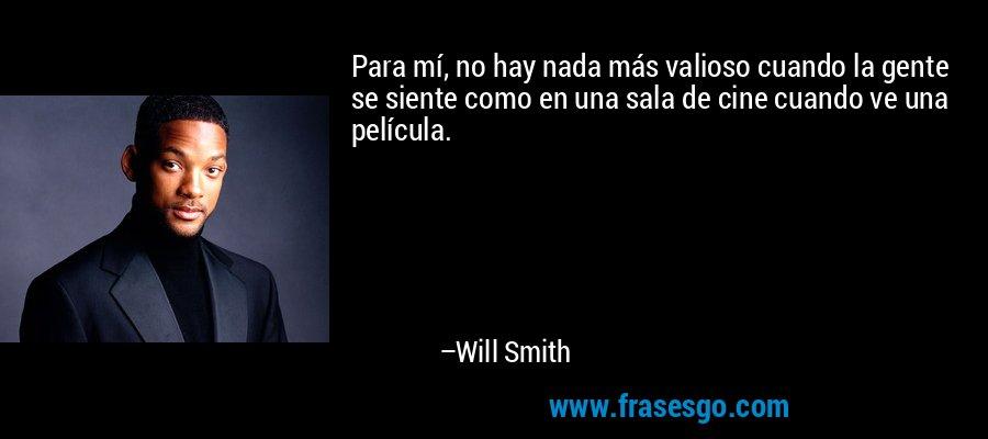 Para mí, no hay nada más valioso cuando la gente se siente como en una sala de cine cuando ve una película. – Will Smith